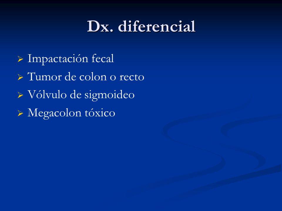 Dx. diferencial Impactación fecal Tumor de colon o recto Vólvulo de sigmoideo Megacolon tóxico