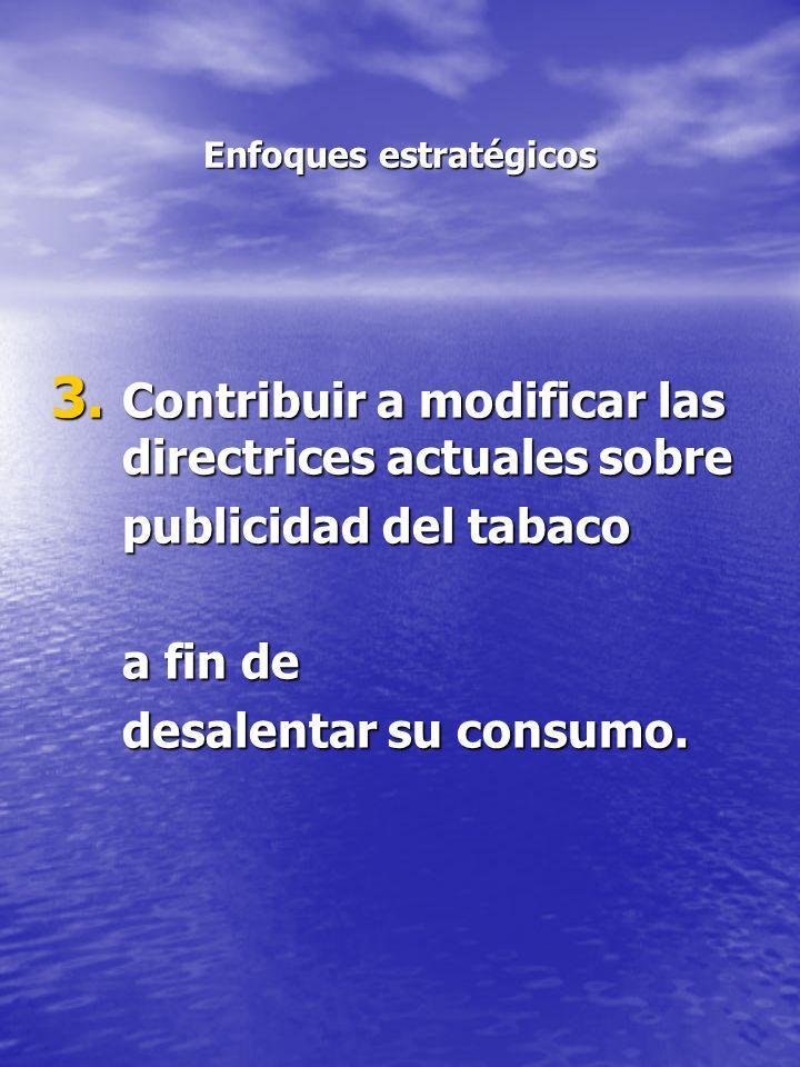 Enfoques estratégicos 3. Contribuir a modificar las directrices actuales sobre publicidad del tabaco a fin de desalentar su consumo.
