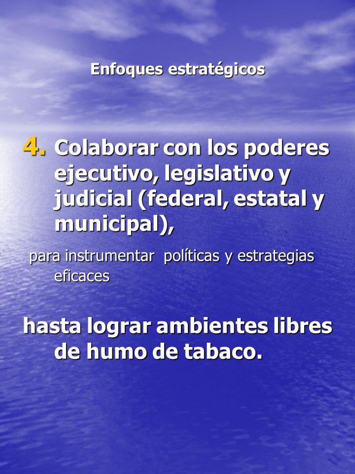 Enfoques estratégicos 4. Colaborar con los poderes ejecutivo, legislativo y judicial (federal, estatal y municipal), para instrumentar políticas y est