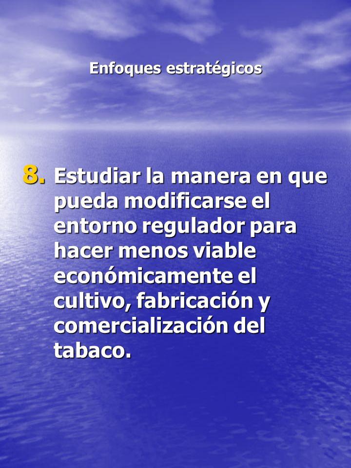 Enfoques estratégicos 8. Estudiar la manera en que pueda modificarse el entorno regulador para hacer menos viable económicamente el cultivo, fabricaci