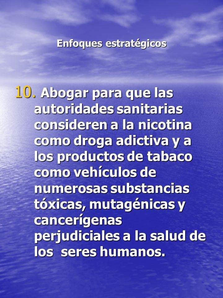 Enfoques estratégicos 10. Abogar para que las autoridades sanitarias consideren a la nicotina como droga adictiva y a los productos de tabaco como veh