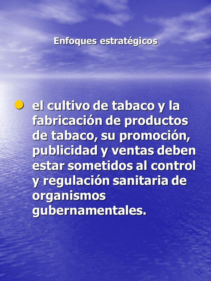Enfoques estratégicos el cultivo de tabaco y la fabricación de productos de tabaco, su promoción, publicidad y ventas deben estar sometidos al control