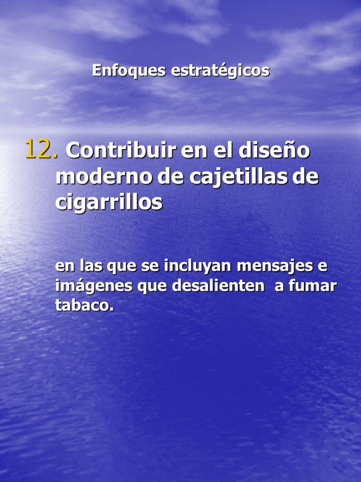 Enfoques estratégicos 12. Contribuir en el diseño moderno de cajetillas de cigarrillos en las que se incluyan mensajes e imágenes que desalienten a fu