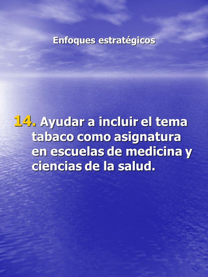 Enfoques estratégicos 14. Ayudar a incluir el tema tabaco como asignatura en escuelas de medicina y ciencias de la salud.