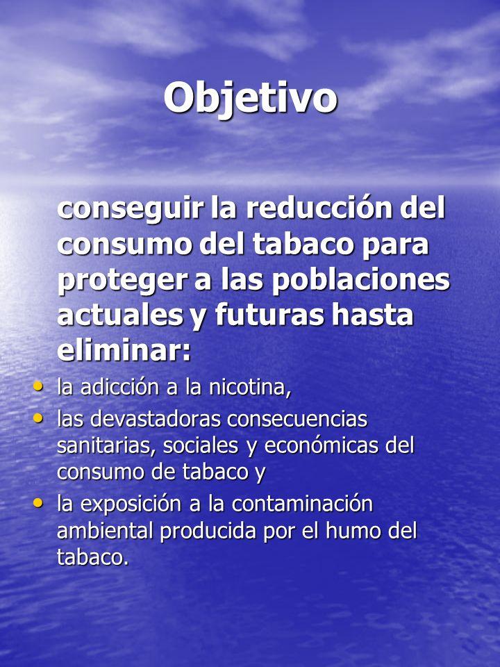 Objetivo conseguir la reducción del consumo del tabaco para proteger a las poblaciones actuales y futuras hasta eliminar: la adicción a la nicotina, l