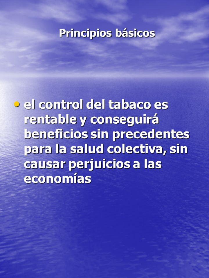 Principios básicos Principios básicos el control del tabaco es rentable y conseguirá beneficios sin precedentes para la salud colectiva, sin causar pe