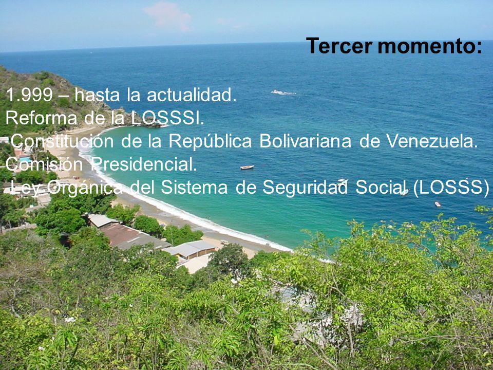 Tercer momento: 1.999 – hasta la actualidad. Reforma de la LOSSSI. Constitución de la República Bolivariana de Venezuela. Comisión Presidencial. Ley O