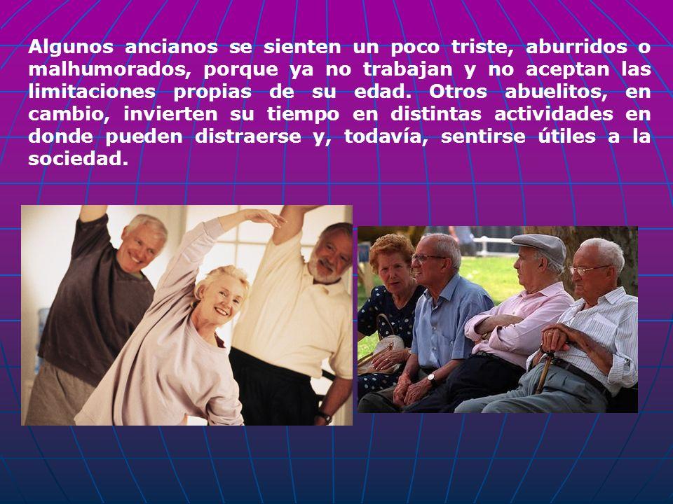 Algunos ancianos se sienten un poco triste, aburridos o malhumorados, porque ya no trabajan y no aceptan las limitaciones propias de su edad. Otros ab