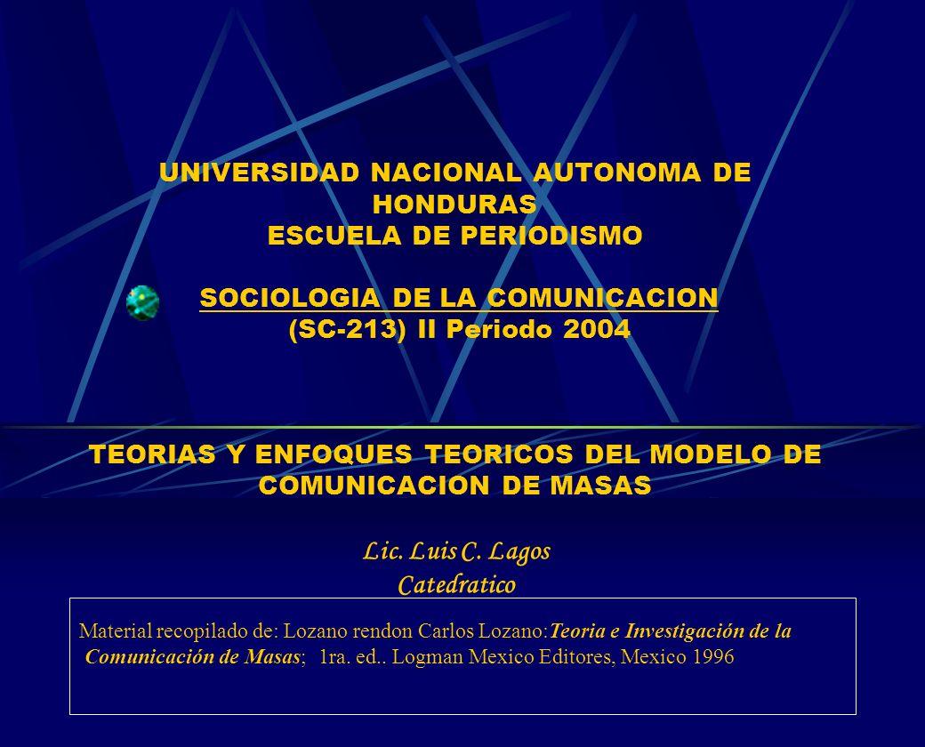 UNIVERSIDAD NACIONAL AUTONOMA DE HONDURAS ESCUELA DE PERIODISMO SOCIOLOGIA DE LA COMUNICACION (SC-213) II Periodo 2004 TEORIAS Y ENFOQUES TEORICOS DEL