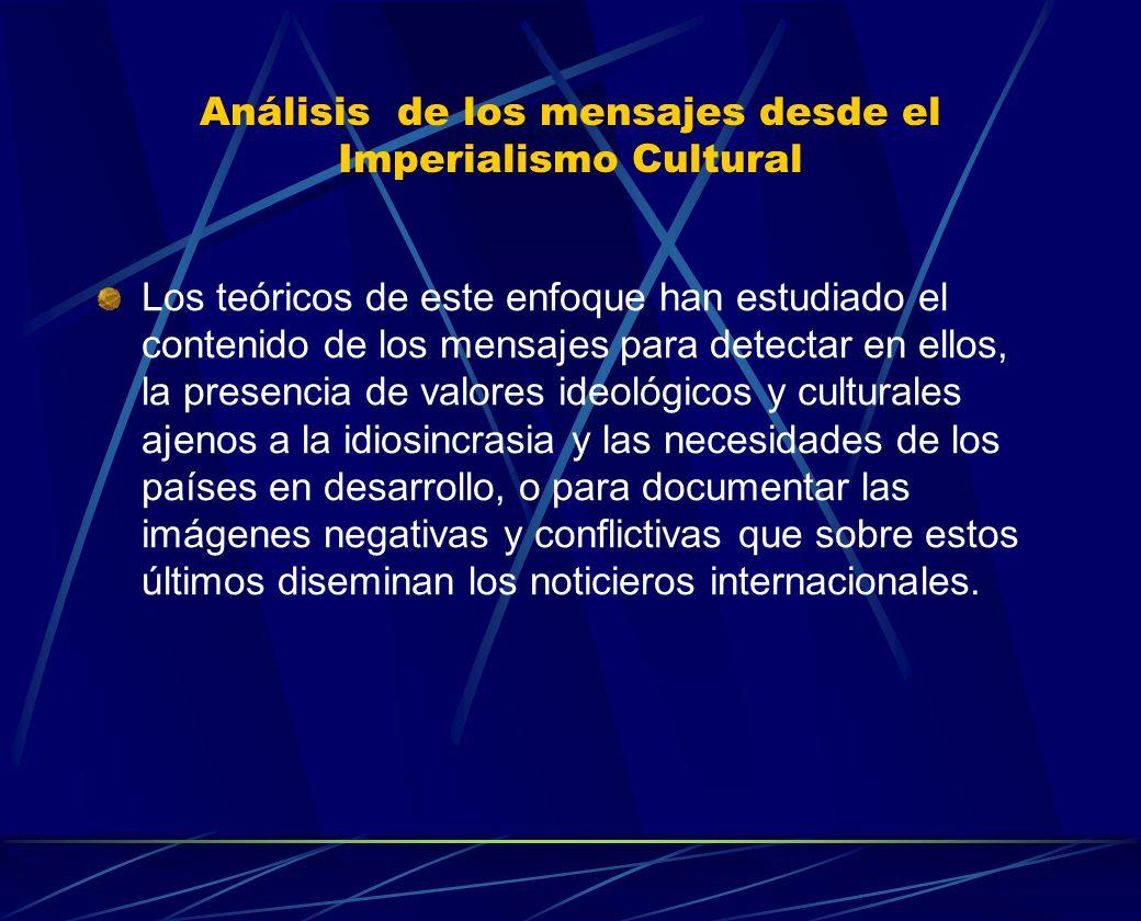 Análisis de los mensajes desde el Imperialismo Cultural Los teóricos de este enfoque han estudiado el contenido de los mensajes para detectar en ellos
