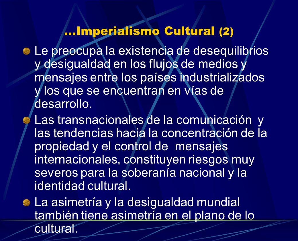 ...Imperialismo Cultural (2) Le preocupa la existencia de desequilibrios y desigualdad en los flujos de medios y mensajes entre los países industriali