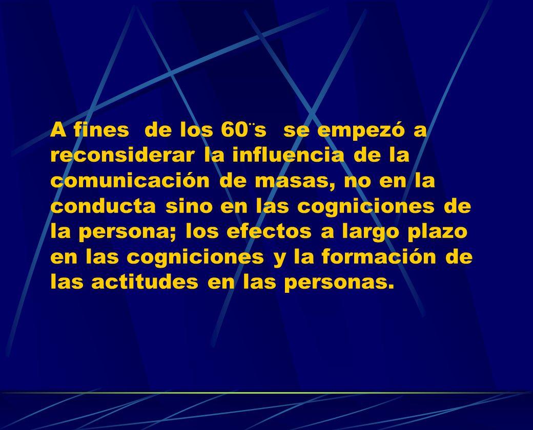 A fines de los 60¨s se empezó a reconsiderar la influencia de la comunicación de masas, no en la conducta sino en las cogniciones de la persona; los e