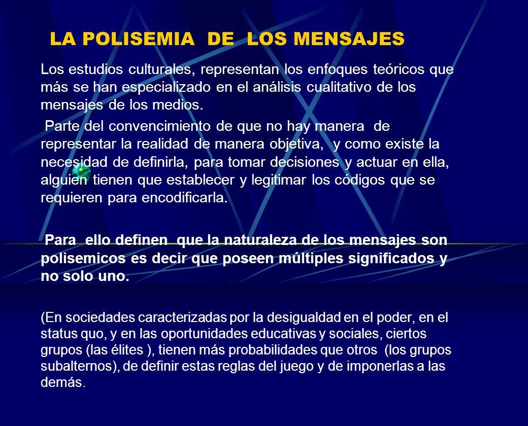 LA POLISEMIA DE LOS MENSAJES Los estudios culturales, representan los enfoques teóricos que más se han especializado en el análisis cualitativo de los