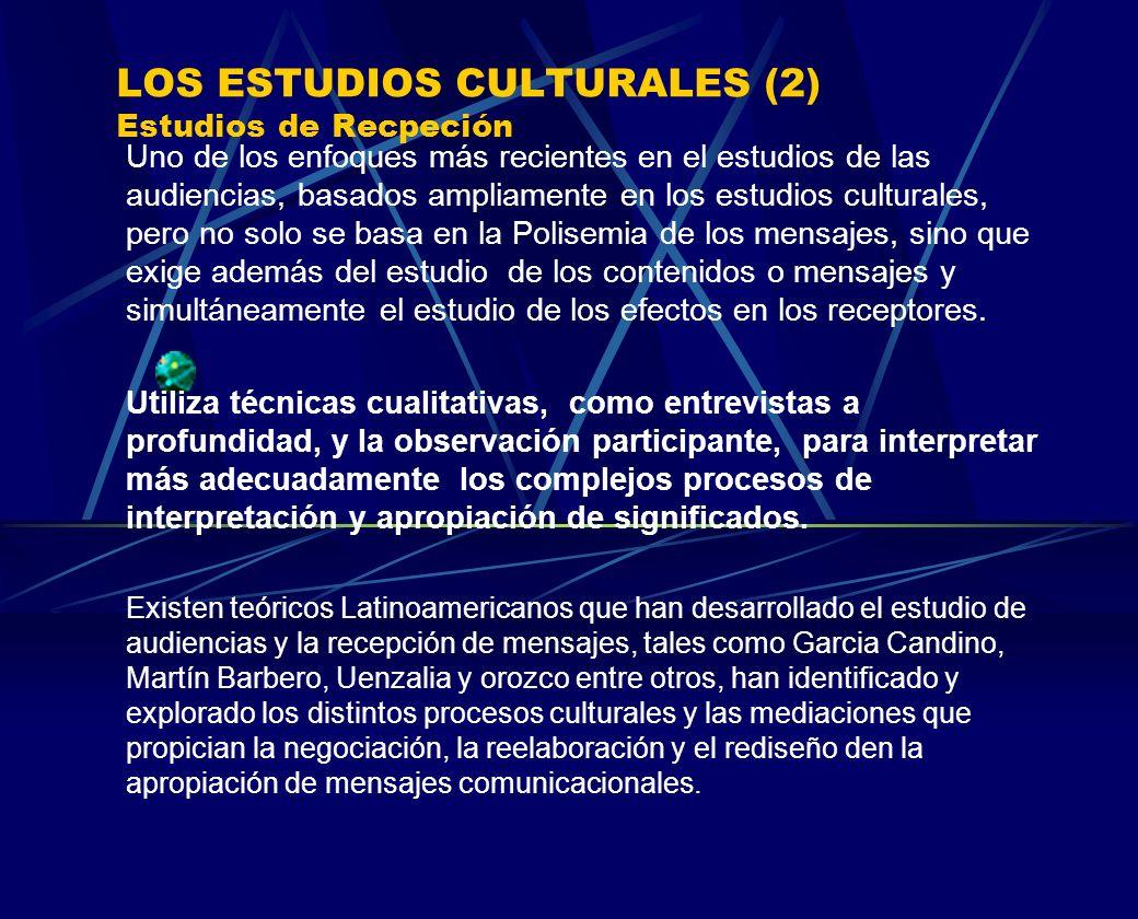 LOS ESTUDIOS CULTURALES (2) Estudios de Recpeción Uno de los enfoques más recientes en el estudios de las audiencias, basados ampliamente en los estud