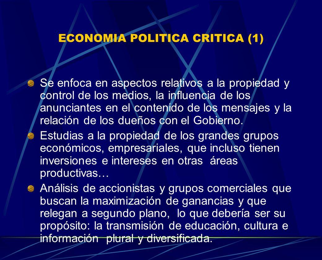 ECONOMIA POLITICA CRITICA (1) Se enfoca en aspectos relativos a la propiedad y control de los medios, la influencia de los anunciantes en el contenido