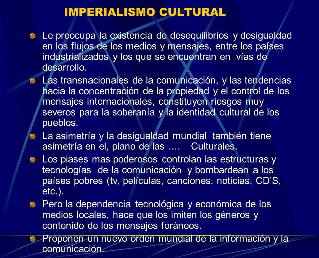 IMPERIALISMO CULTURAL Le preocupa la existencia de desequilibrios y desigualdad en los flujos de los medios y mensajes, entre los países industrializa