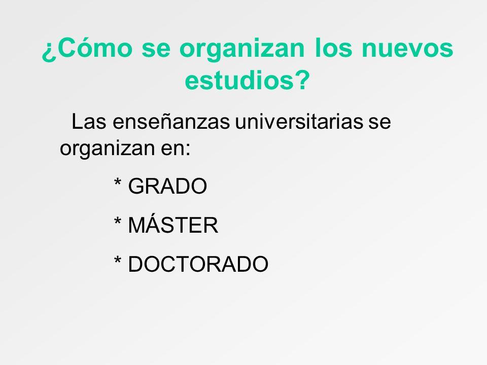 ¿Cómo se organizan los nuevos estudios? Las enseñanzas universitarias se organizan en: * GRADO * MÁSTER * DOCTORADO