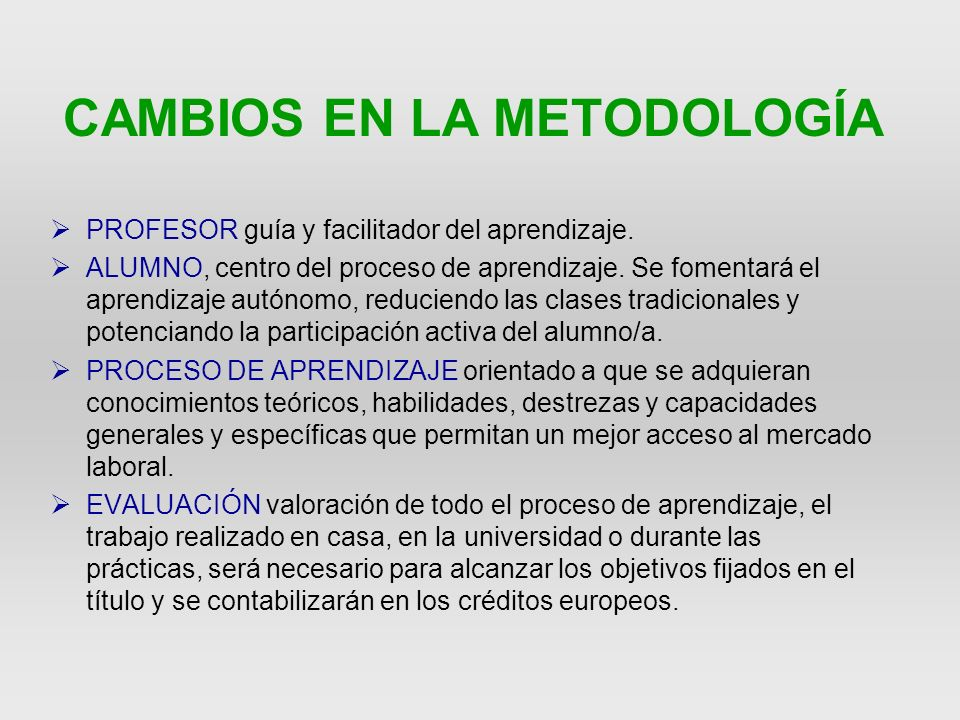 CAMBIO PRINCIPAL oPLAN ANTERIOR Modelo formativo expositivo Valoración mediante exámenes finales oPLAN BOLONIA Modelo que vincula teoría y práctica, Promueve el esfuerzo y el aprendizaje cooperativo, Facilita el aprendizaje Valora los aprendizajes mediante sistemas de evaluación continuada Homologación de titulaciones en la UE.