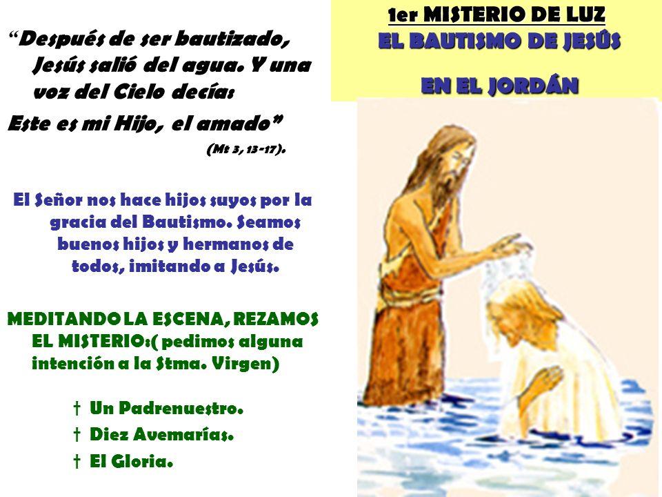1er MISTERIO DE LUZ EL BAUTISMO DE JESÚS EN EL JORDÁN Después de ser bautizado, Jesús salió del agua. Y una voz del Cielo decía: Este es mi Hijo, el a