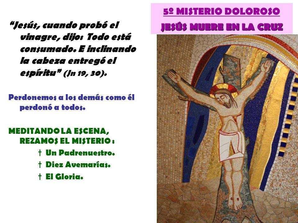 JESÚS MUERE EN LA CRUZ 5º MISTERIO DOLOROSO JESÚS MUERE EN LA CRUZ Jesús, cuando probó el vinagre, dijo: Todo está consumado. E inclinando la cabeza e