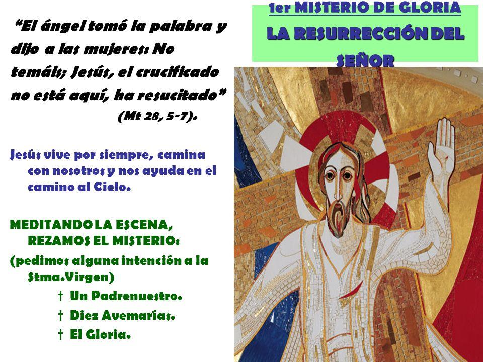 LA RESURRECCIÓN DEL SEÑOR 1er MISTERIO DE GLORIA LA RESURRECCIÓN DEL SEÑOR El ángel tomó la palabra y dijo a las mujeres: No temáis; Jesús, el crucifi