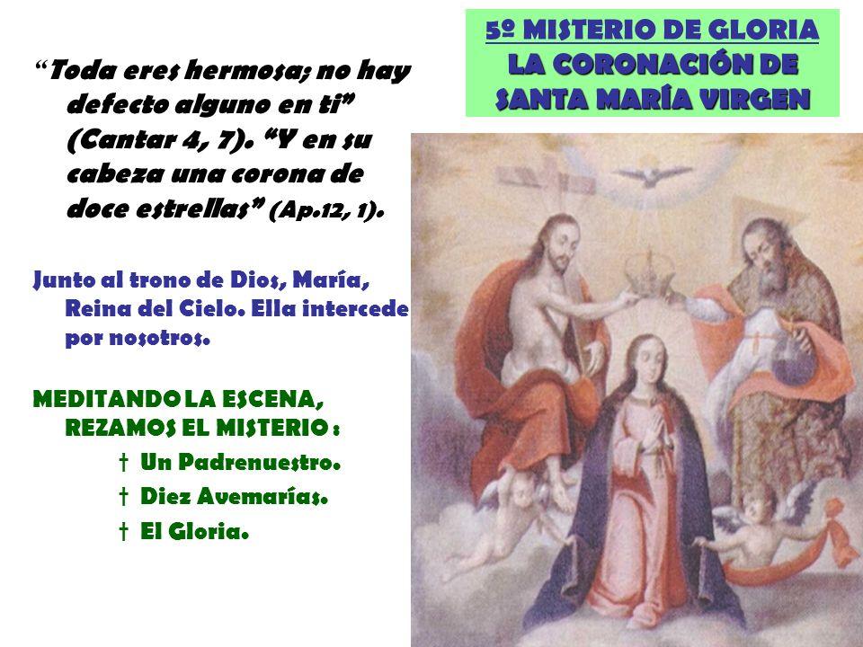 5º MISTERIO DE GLORIA LA CORONACIÓN DE SANTA MARÍA VIRGEN Toda eres hermosa; no hay defecto alguno en ti (Cantar 4, 7). Y en su cabeza una corona de d