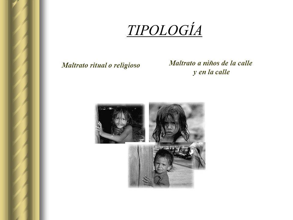TIPOLOGÍA Maltrato ritual o religioso Maltrato a niños de la calle y en la calle