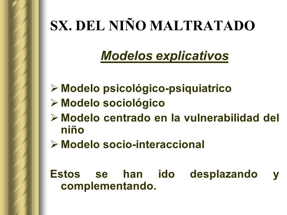 SX. DEL NIÑO MALTRATADO Modelos explicativos Modelo psicológico-psiquiatrico Modelo sociológico Modelo centrado en la vulnerabilidad del niño Modelo s