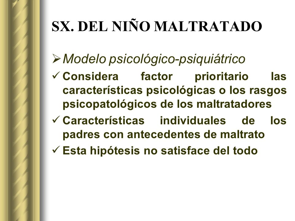 SX. DEL NIÑO MALTRATADO Modelo psicológico-psiquiátrico Considera factor prioritario las características psicológicas o los rasgos psicopatológicos de
