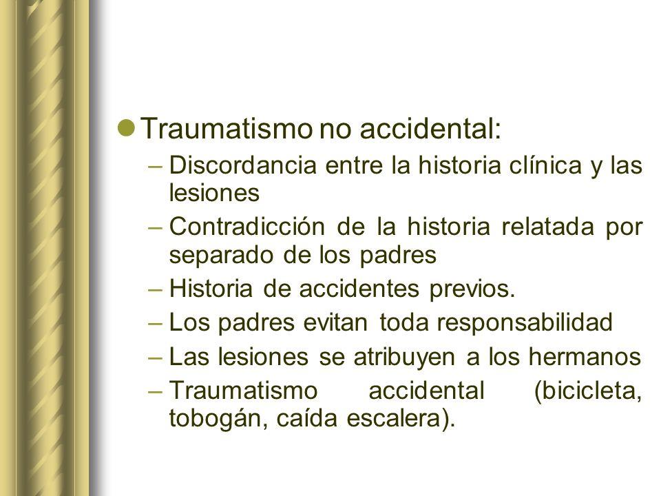 Traumatismo no accidental: –Discordancia entre la historia clínica y las lesiones –Contradicción de la historia relatada por separado de los padres –H