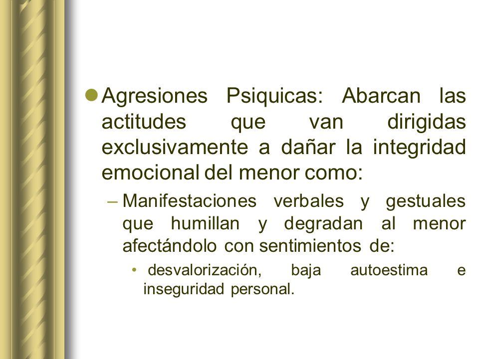 Agresiones Psiquicas: Abarcan las actitudes que van dirigidas exclusivamente a dañar la integridad emocional del menor como: –Manifestaciones verbales