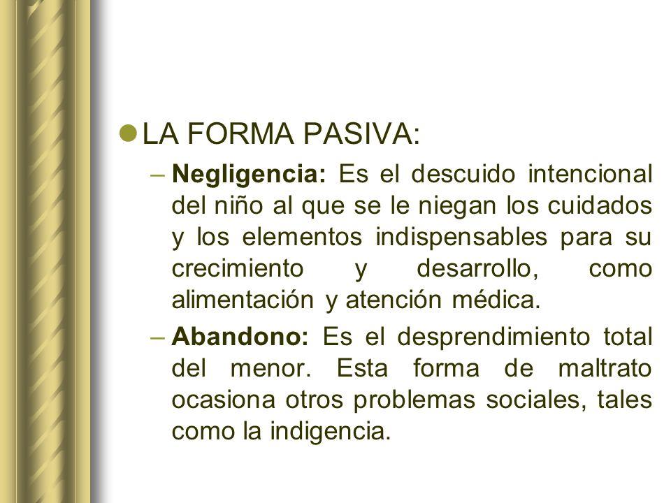 LA FORMA PASIVA: –Negligencia: Es el descuido intencional del niño al que se le niegan los cuidados y los elementos indispensables para su crecimiento
