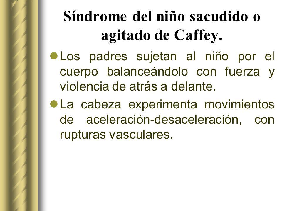 Síndrome del niño sacudido o agitado de Caffey. Los padres sujetan al niño por el cuerpo balanceándolo con fuerza y violencia de atrás a delante. La c