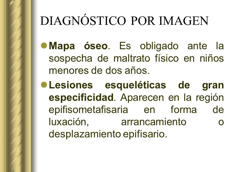 DIAGNÓSTICO POR IMAGEN Mapa óseo. Es obligado ante la sospecha de maltrato físico en niños menores de dos años. Lesiones esqueléticas de gran especifi