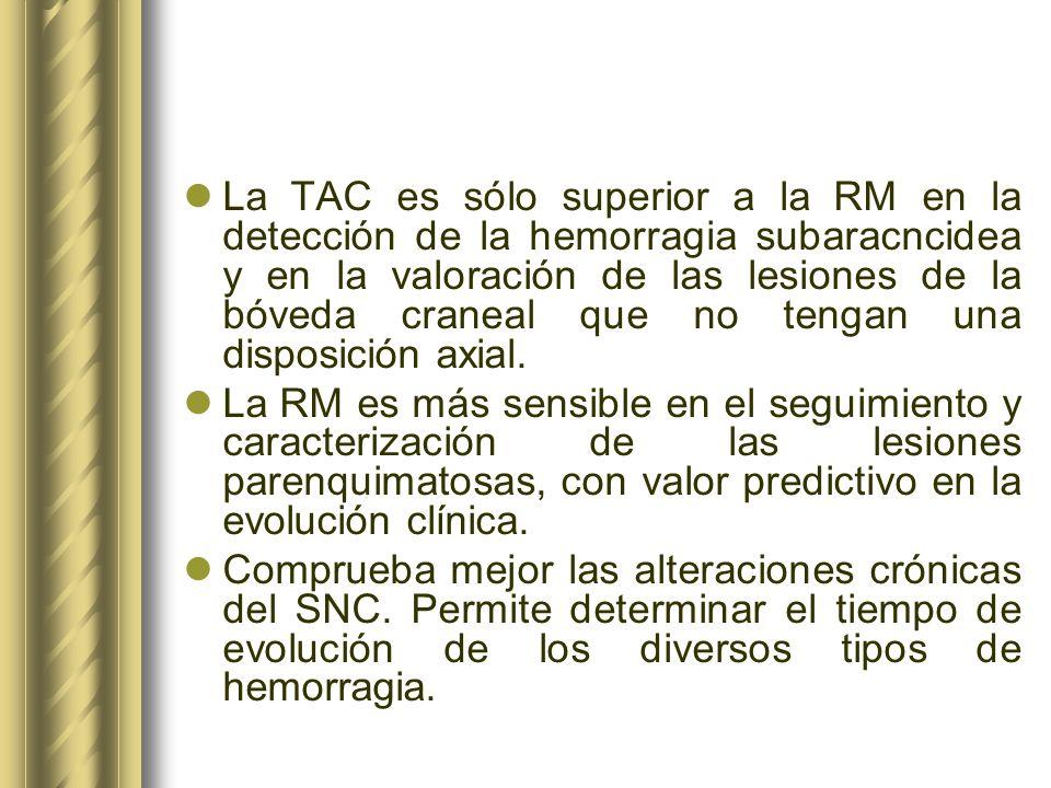 La TAC es sólo superior a la RM en la detección de la hemorragia subaracncidea y en la valoración de las lesiones de la bóveda craneal que no tengan u