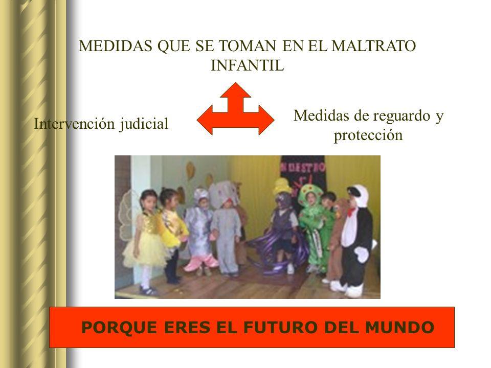 MEDIDAS QUE SE TOMAN EN EL MALTRATO INFANTIL Medidas de reguardo y protección Intervención judicial PORQUE ERES EL FUTURO DEL MUNDO