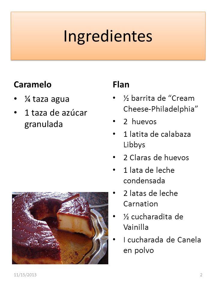 Ingredientes Caramelo ¼ taza agua 1 taza de azúcar granulada Flan ½ barrita de Cream Cheese-Philadelphia 2 huevos 1 latita de calabaza Libbys 2 Claras