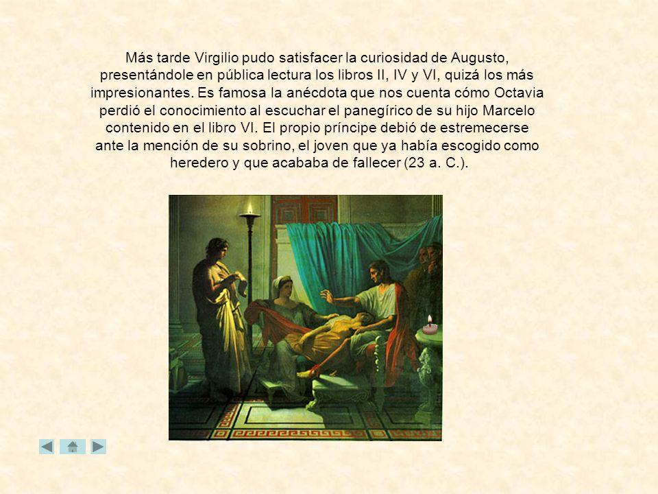 Más tarde Virgilio pudo satisfacer la curiosidad de Augusto, presentándole en pública lectura los libros II, IV y VI, quizá los más impresionantes.