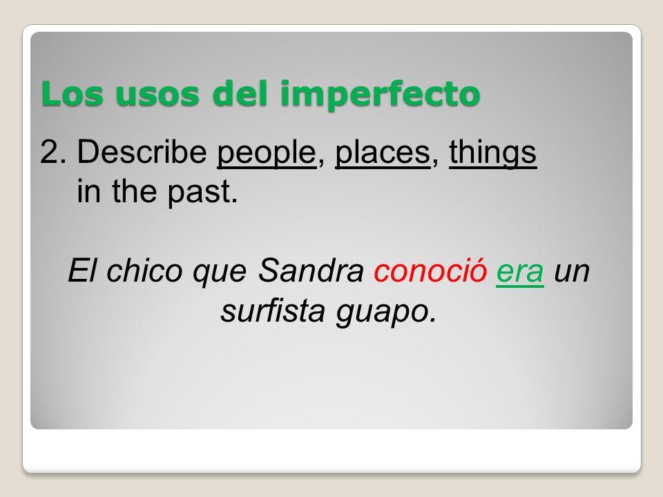 Los usos del imperfecto 2. Describe people, places, things in the past. El chico que Sandra conoció era un surfista guapo.