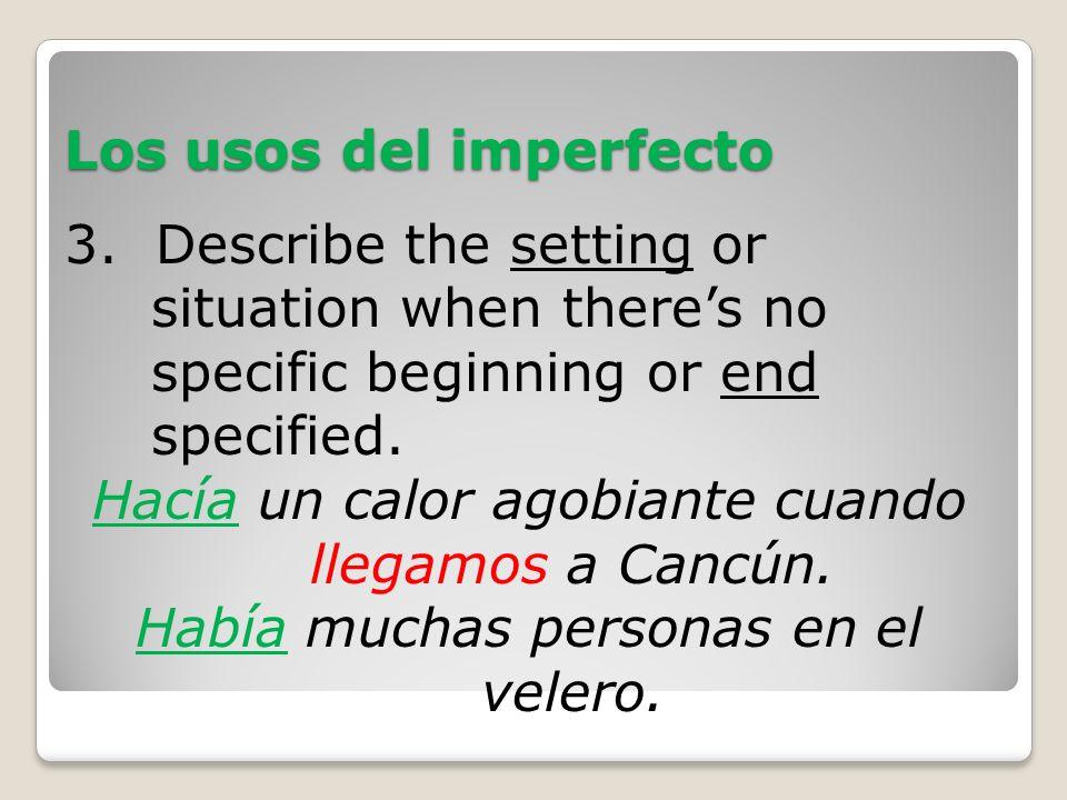 Los usos del imperfecto 3. Describe the setting or situation when theres no specific beginning or end specified. Hacía un calor agobiante cuando llega