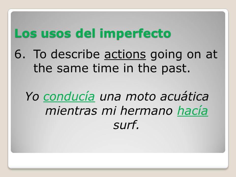 Los usos del imperfecto 6.To describe actions going on at the same time in the past. Yo conducía una moto acuática mientras mi hermano hacía surf.