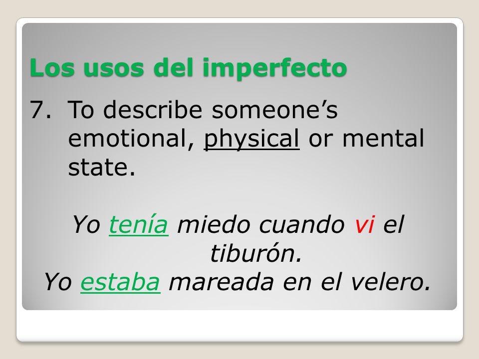 Los usos del imperfecto 7.To describe someones emotional, physical or mental state. Yo tenía miedo cuando vi el tiburón. Yo estaba mareada en el veler