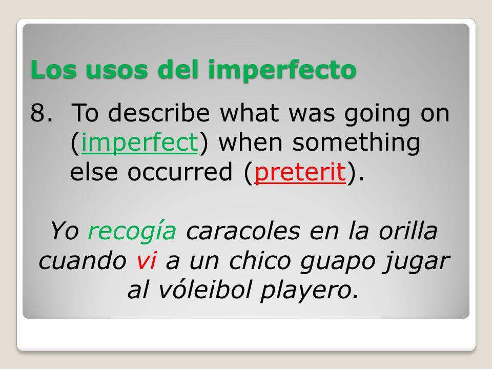 Los usos del imperfecto 8. To describe what was going on (imperfect) when something else occurred (preterit). Yo recogía caracoles en la orilla cuando