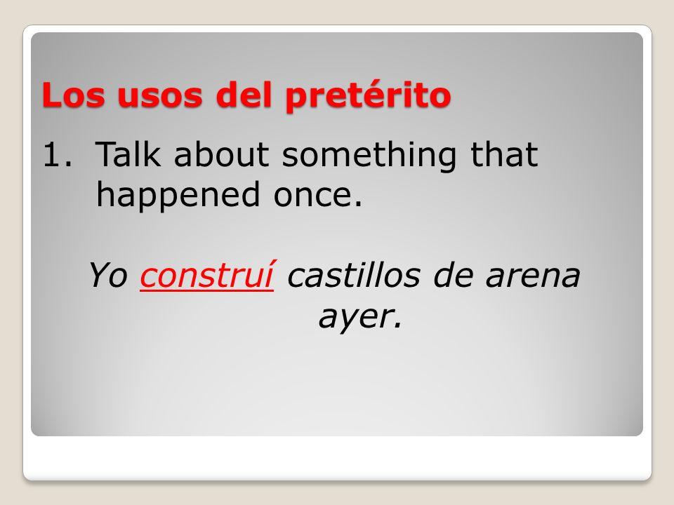 Los usos del pretérito 1.Talk about something that happened once. Yo construí castillos de arena ayer.