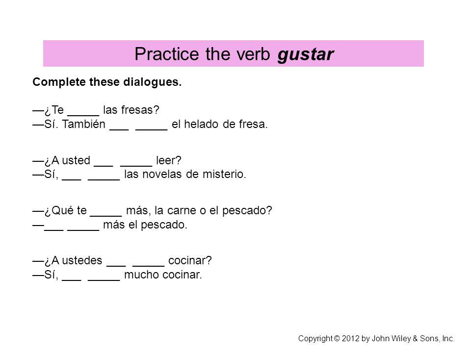 Practice the verb gustar Complete these dialogues. ¿Te _____ las fresas? Sí. También ___ _____ el helado de fresa. ¿A usted ___ _____ leer? Sí, ___ __