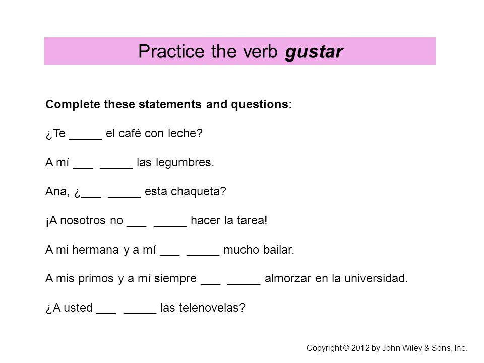 Practice the verb gustar Complete these statements and questions: ¿Te _____ el café con leche? A mí ___ _____ las legumbres. Ana, ¿___ _____ esta chaq