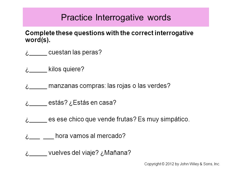 Practice Interrogative words Complete these questions with the correct interrogative word(s). ¿_____ cuestan las peras? ¿_____ kilos quiere? ¿_____ ma