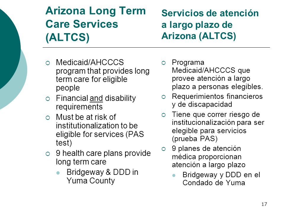 Arizona Long Term Care Services (ALTCS) Medicaid/AHCCCS program that provides long term care for eligible people Financial and disability requirements