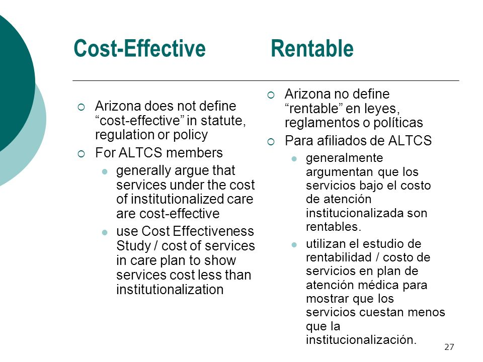 Cost-Effective Arizona does not define cost-effective in statute, regulation or policy For ALTCS members generally argue that services under the cost