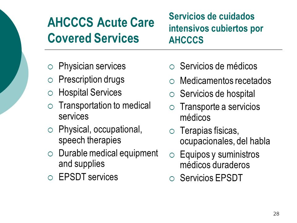 28 AHCCCS Acute Care Covered Services Physician services Prescription drugs Hospital Services Transportation to medical services Physical, occupationa